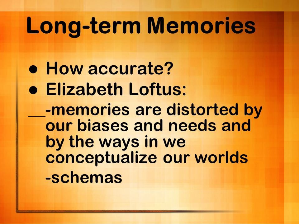 Long-term Memories How accurate? Elizabeth Loftus: -memories are distorted by our biases and needs and by the ways in we conceptualize our worlds -sch