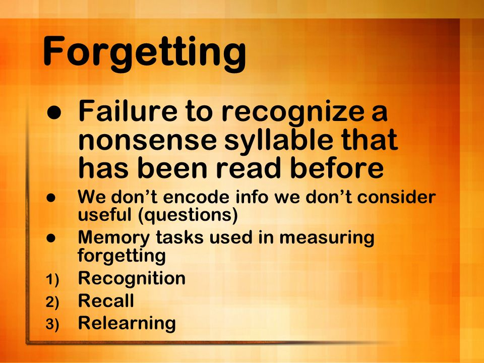 Forgetting Failure to recognize a nonsense syllable that has been read before We dont encode info we dont consider useful (questions) Memory tasks use
