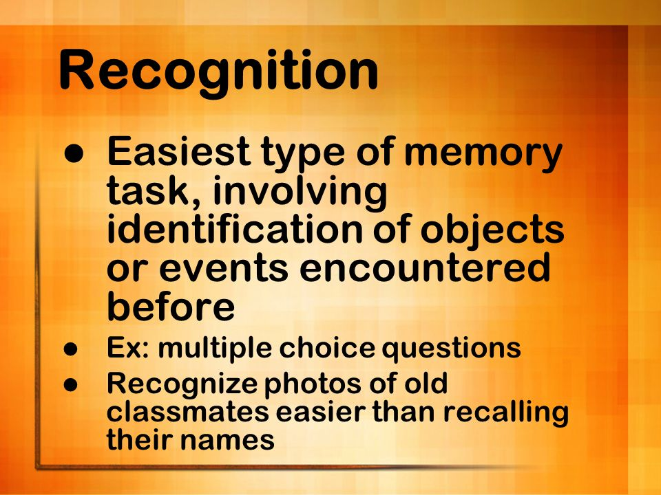 Recognition Easiest type of memory task, involving identification of objects or events encountered before Ex: multiple choice questions Recognize phot