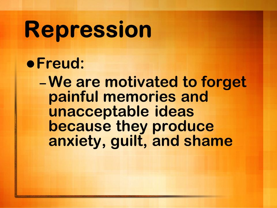 Repression Freud: – We are motivated to forget painful memories and unacceptable ideas because they produce anxiety, guilt, and shame