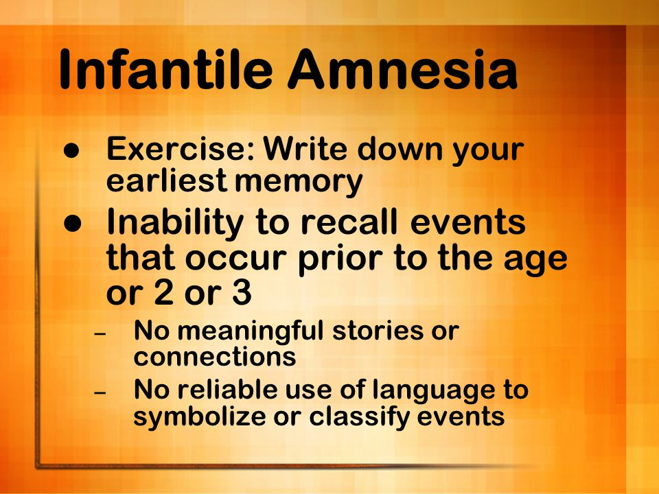Infantile Amnesia Exercise: Write down your earliest memory Inability to recall events that occur prior to the age or 2 or 3 – No meaningful stories o