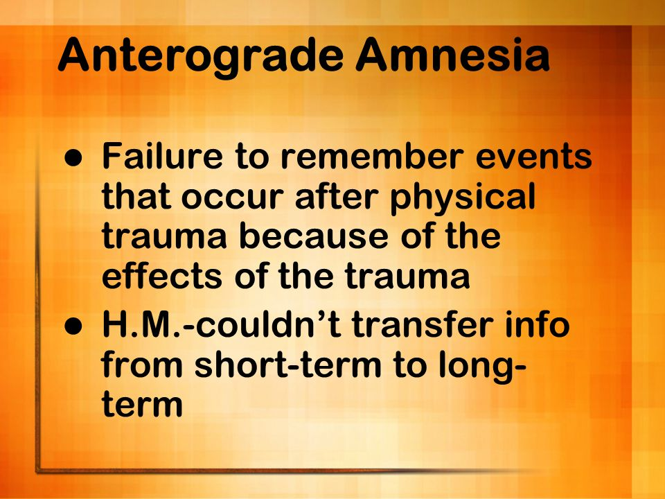 Anterograde Amnesia Failure to remember events that occur after physical trauma because of the effects of the trauma H.M.-couldnt transfer info from s