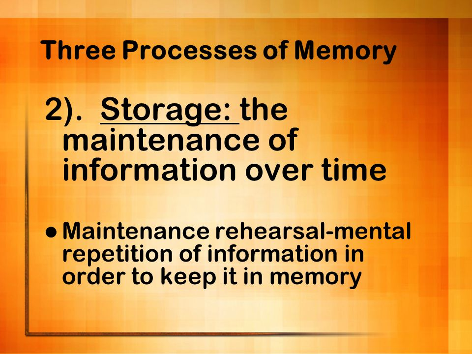 Three Processes of Memory 2). Storage: the maintenance of information over time Maintenance rehearsal-mental repetition of information in order to kee