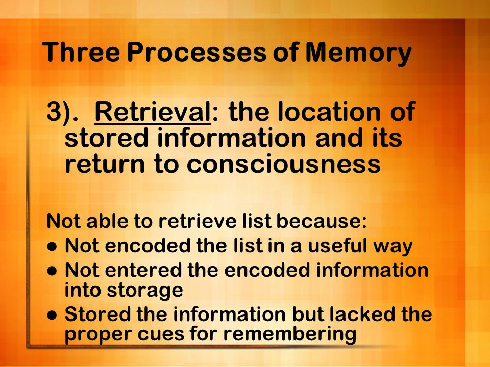 Three Processes of Memory 3). Retrieval: the location of stored information and its return to consciousness Not able to retrieve list because: Not enc