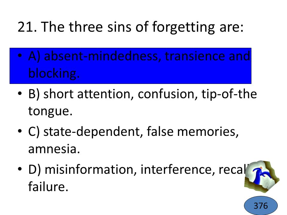 21. The three sins of forgetting are: A) absent-mindedness, transience and blocking. B) short attention, confusion, tip-of-the tongue. C) state-depend