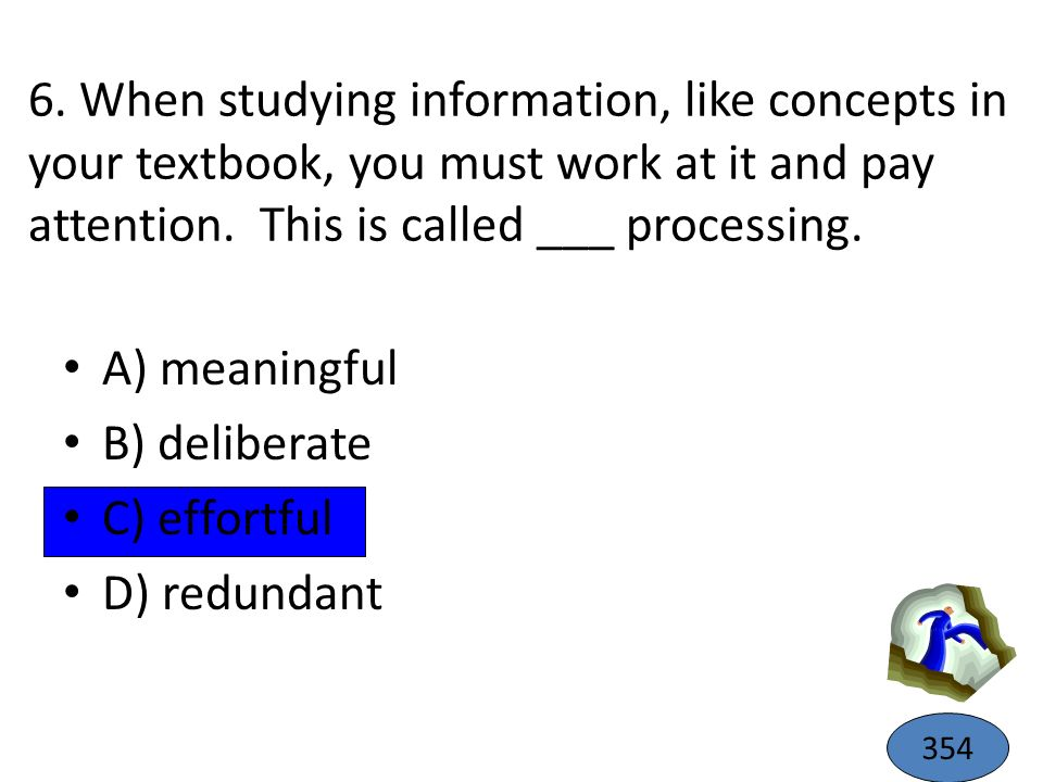 6. When studying information, like concepts in your textbook, you must work at it and pay attention. This is called ___ processing. A) meaningful B) d