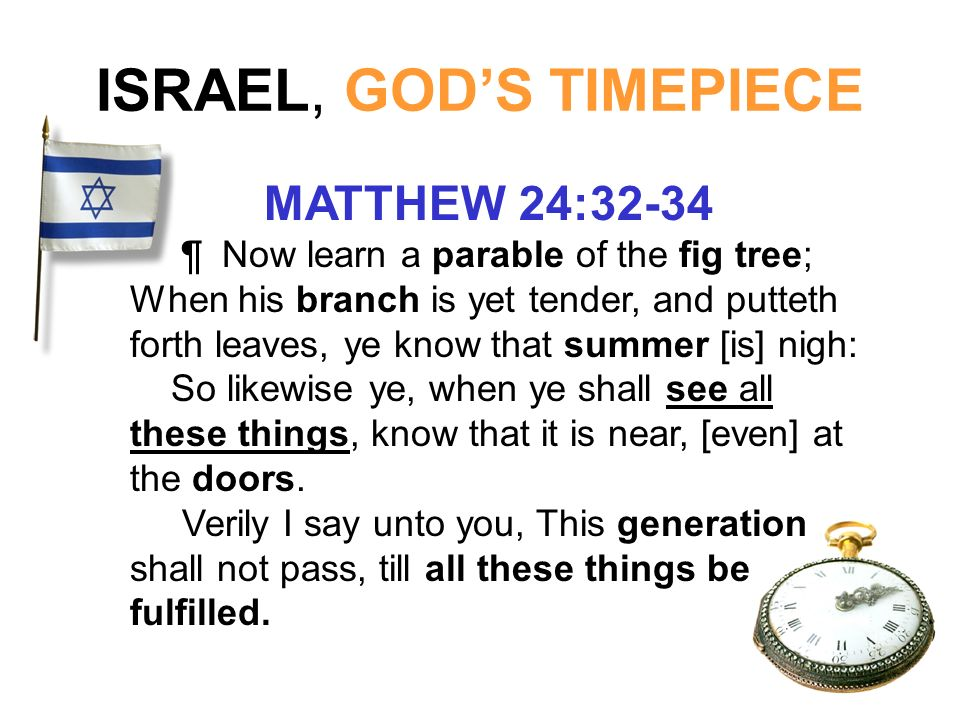 ISRAEL, GODS TIMEPIECE MATTHEW 24:32-34 ¶ Now learn a parable of the fig tree; When his branch is yet tender, and putteth forth leaves, ye know that s