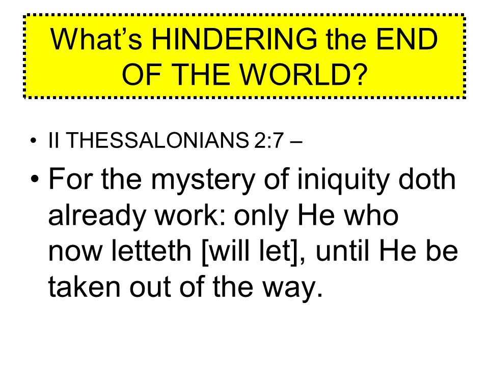 Whats HINDERING the END OF THE WORLD? II THESSALONIANS 2:7 – For the mystery of iniquity doth already work: only He who now letteth [will let], until