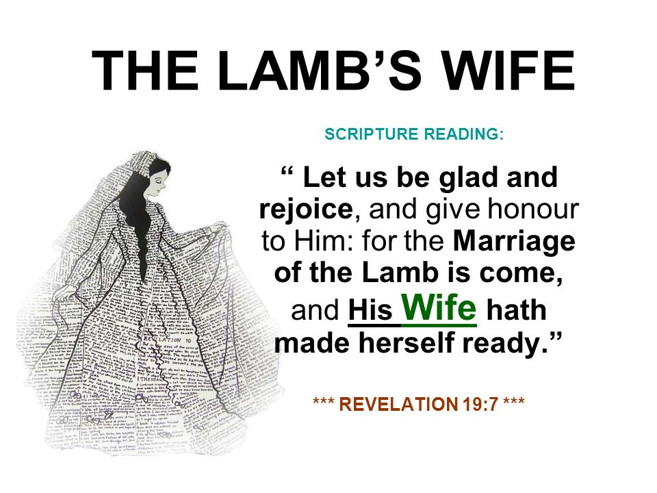 THE LAMBS WIFE Let us be glad and rejoice, and give honour to Him: for the Marriage of the Lamb is come, and His Wife hath made herself ready. *** REV