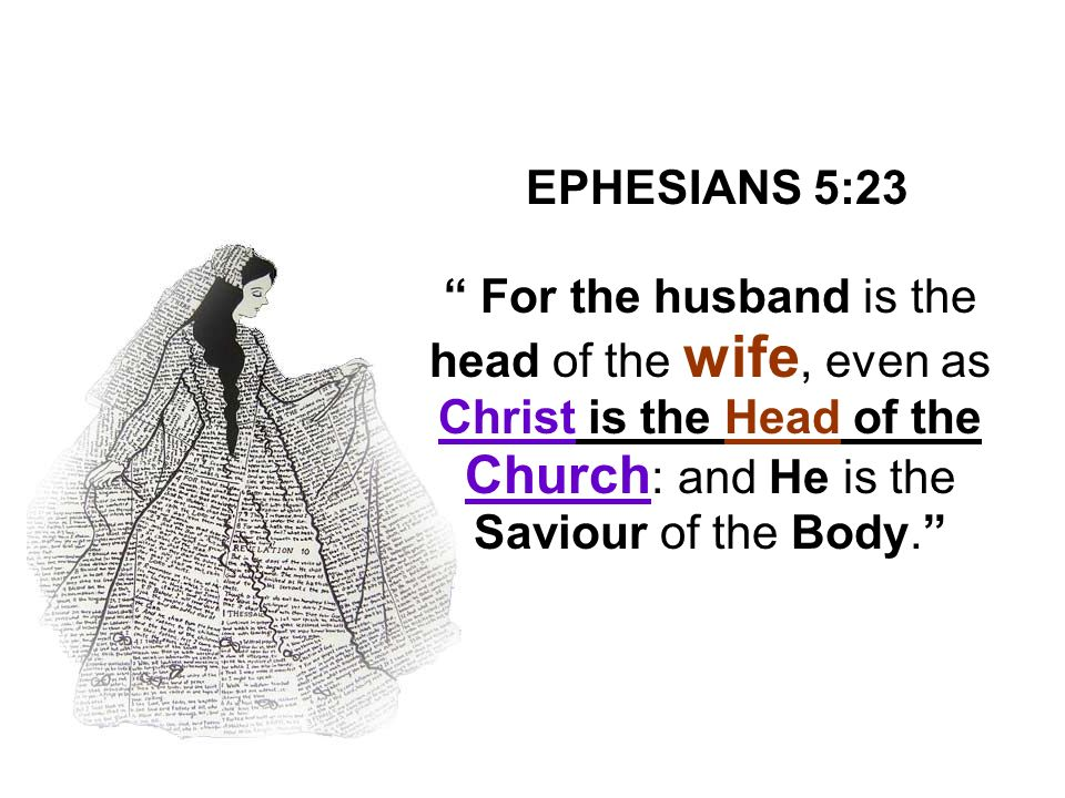 EPHESIANS 5:23 For the husband is the head of the wife, even as Christ is the Head of the Church : and He is the Saviour of the Body.