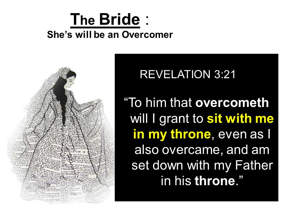 T he Bride : Shes will be an Overcomer REVELATION 3:21 To him that overcometh will I grant to sit with me in my throne, even as I also overcame, and a