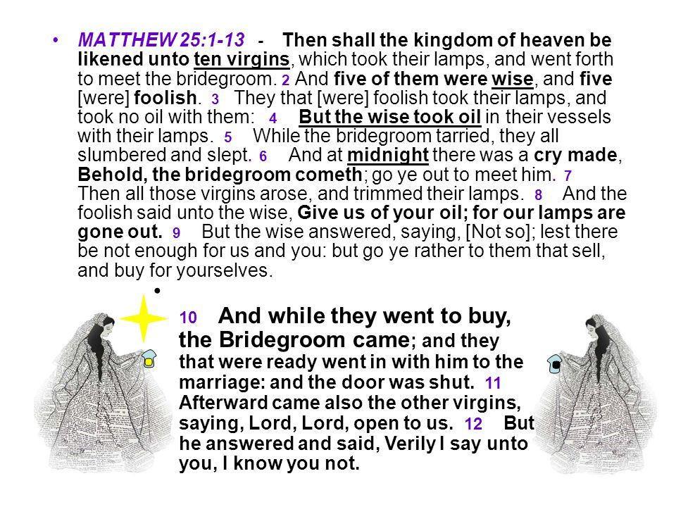 MATTHEW 25:1-13 - Then shall the kingdom of heaven be likened unto ten virgins, which took their lamps, and went forth to meet the bridegroom. 2 And f
