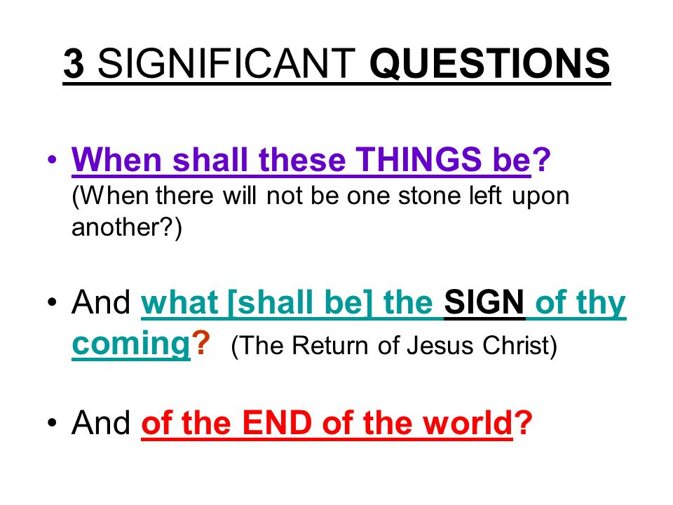 3 SIGNIFICANT QUESTIONS When shall these THINGS be? (When there will not be one stone left upon another?) And what [shall be] the SIGN of thy coming?