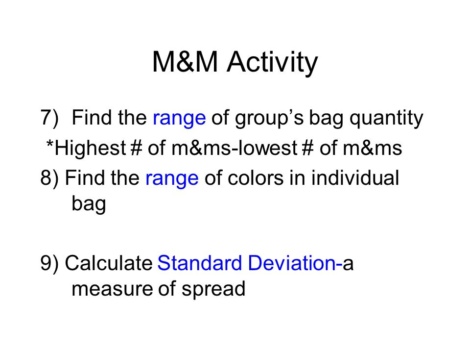 M&M Activity 7)Find the range of groups bag quantity *Highest # of m&ms-lowest # of m&ms 8) Find the range of colors in individual bag 9) Calculate St
