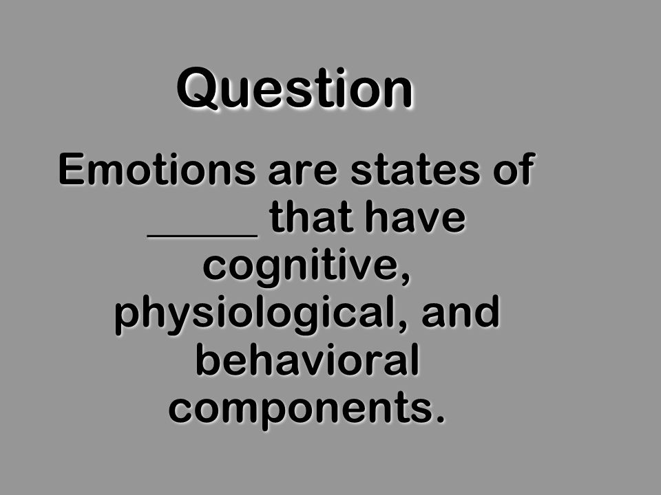 QuestionQuestion Emotions are states of _____ that have cognitive, physiological, and behavioral components.