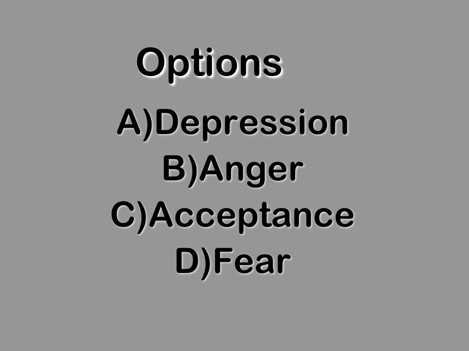 OptionsOptions A)Depression B)Anger C)Acceptance D)Fear A)Depression B)Anger C)Acceptance D)Fear