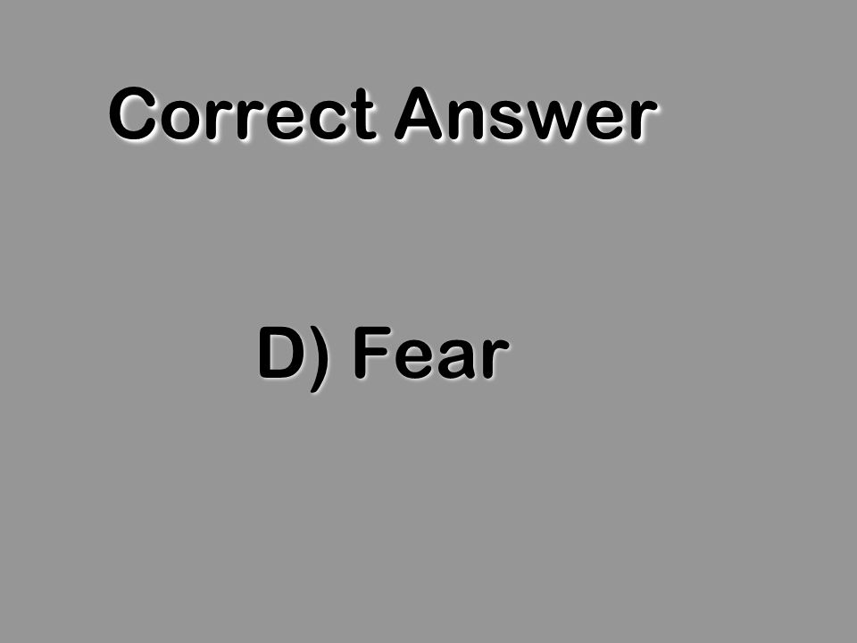 Correct Answer D) Fear