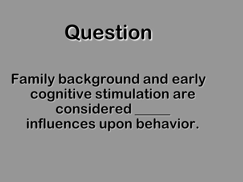 QuestionQuestion Family background and early cognitive stimulation are considered _____ influences upon behavior.