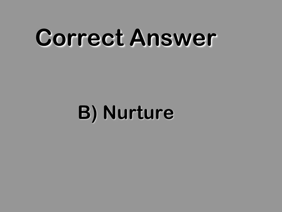 Correct Answer B) Nurture