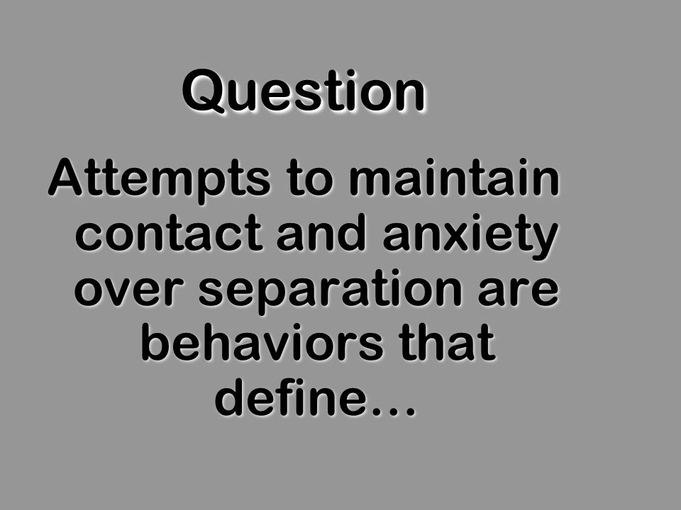 QuestionQuestion Attempts to maintain contact and anxiety over separation are behaviors that define…