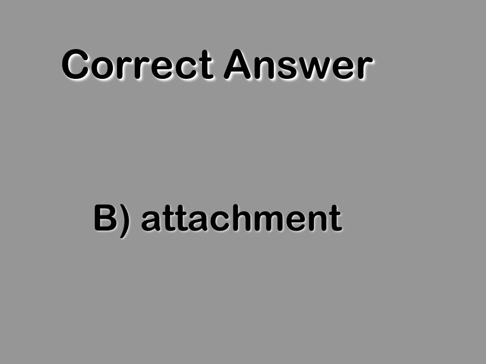 Correct Answer B) attachment