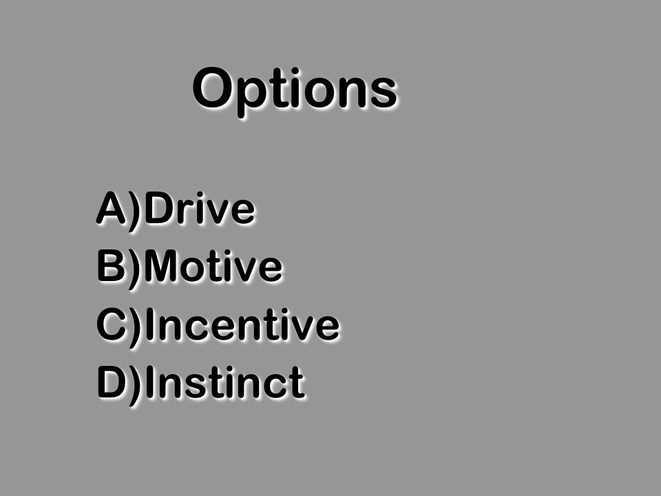 OptionsOptions A)Drive B)Motive C)Incentive D)Instinct A)Drive B)Motive C)Incentive D)Instinct