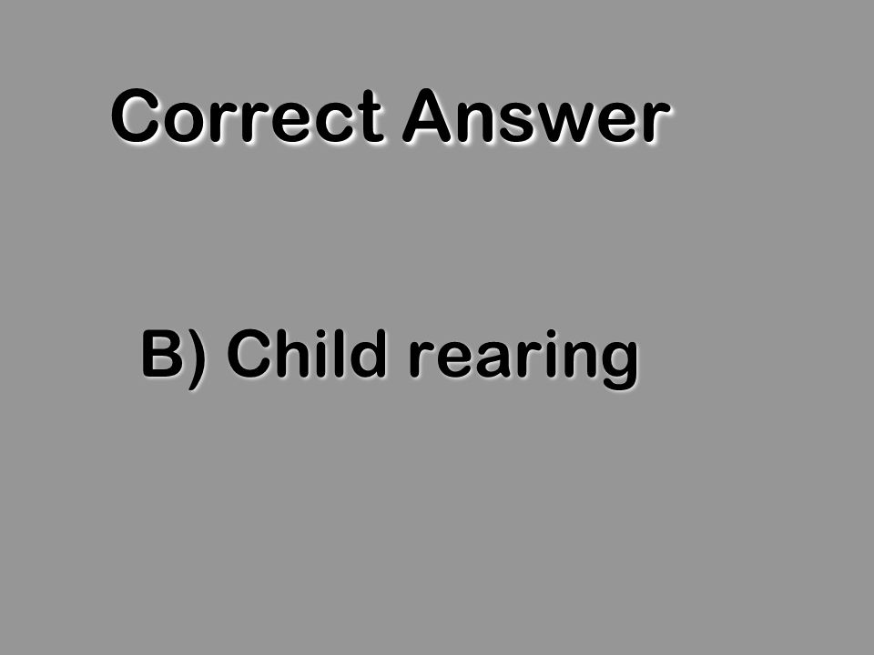 Correct Answer B) Child rearing
