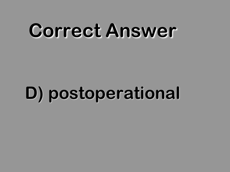 Correct Answer D) postoperational
