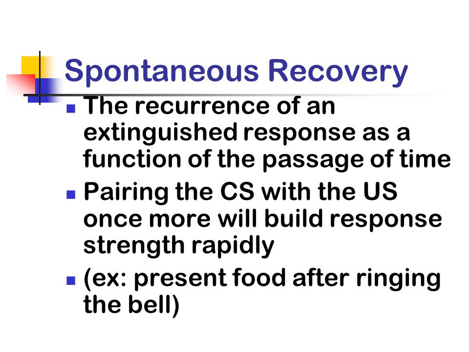 Spontaneous Recovery The recurrence of an extinguished response as a function of the passage of time Pairing the CS with the US once more will build r