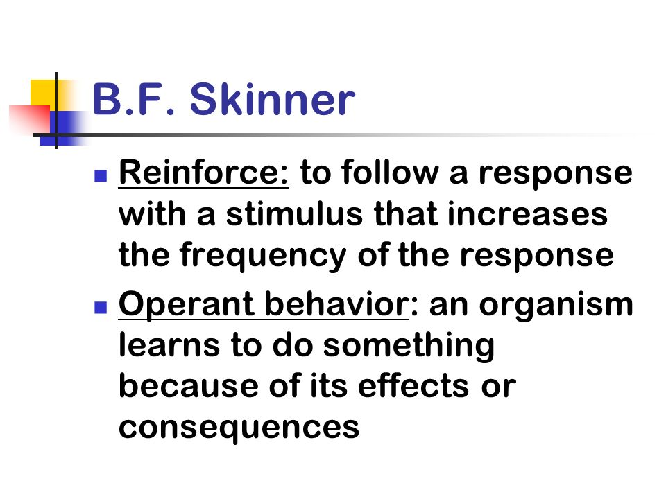 B.F. Skinner Reinforce: to follow a response with a stimulus that increases the frequency of the response Operant behavior: an organism learns to do s