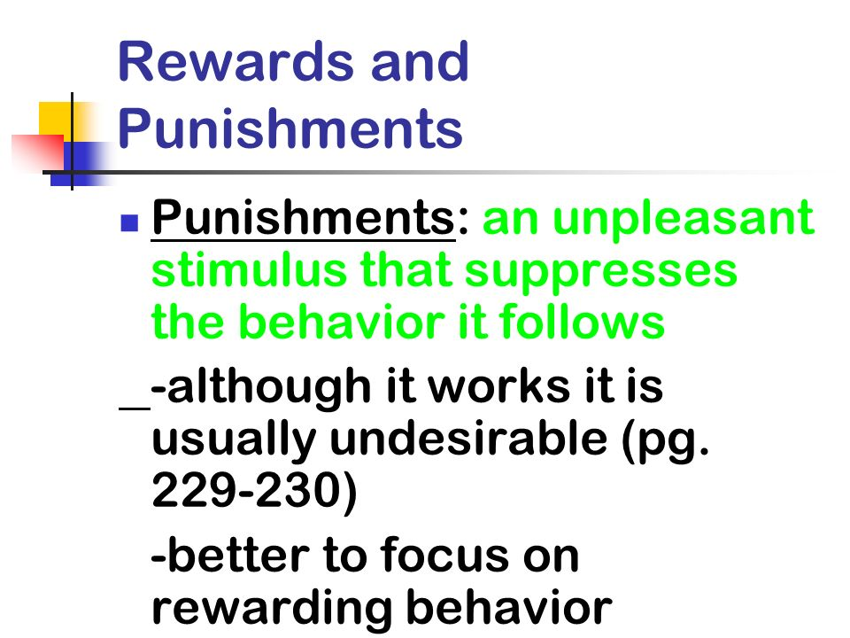 Rewards and Punishments Punishments: an unpleasant stimulus that suppresses the behavior it follows -although it works it is usually undesirable (pg.