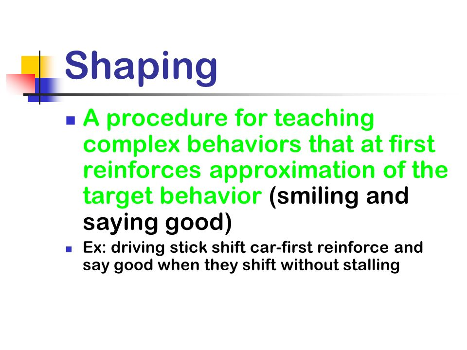 Shaping A procedure for teaching complex behaviors that at first reinforces approximation of the target behavior (smiling and saying good) Ex: driving