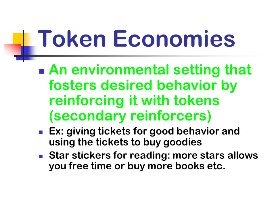 Token Economies An environmental setting that fosters desired behavior by reinforcing it with tokens (secondary reinforcers) Ex: giving tickets for go