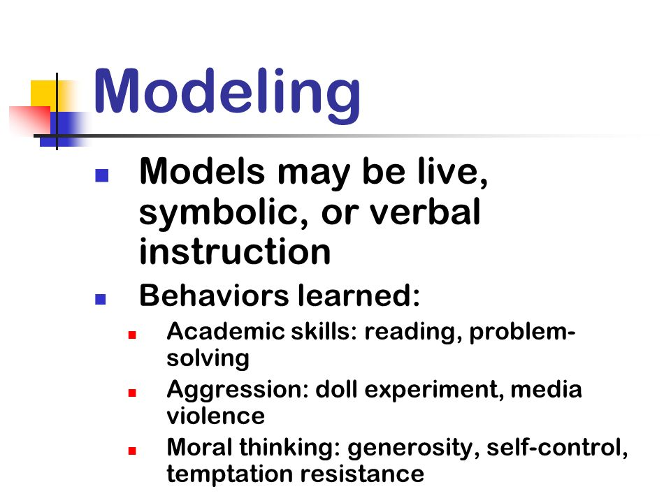 Modeling Models may be live, symbolic, or verbal instruction Behaviors learned: Academic skills: reading, problem- solving Aggression: doll experiment