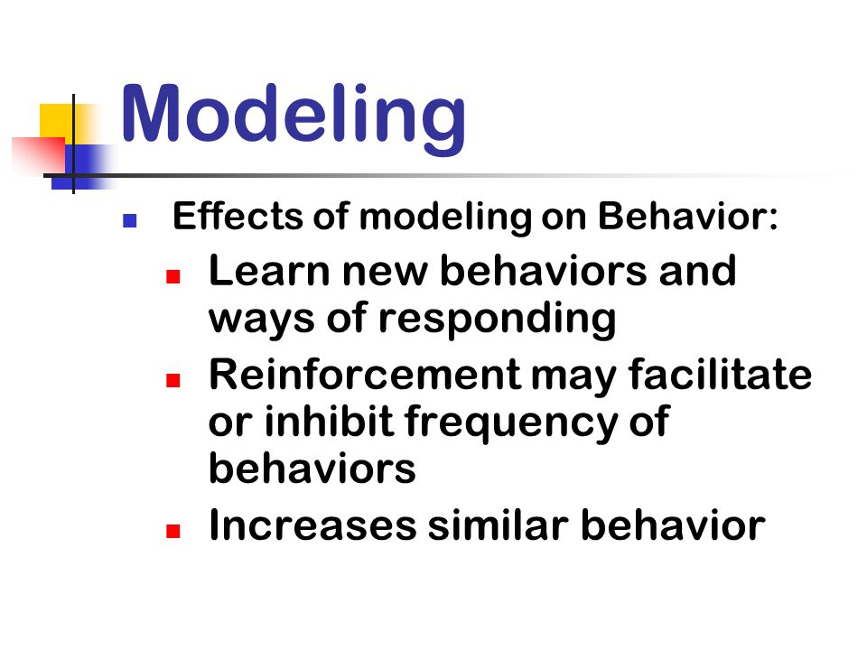 Modeling Effects of modeling on Behavior: Learn new behaviors and ways of responding Reinforcement may facilitate or inhibit frequency of behaviors In