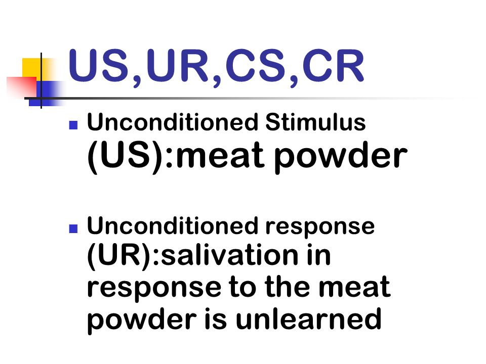 US,UR,CS,CR Unconditioned Stimulus (US):meat powder Unconditioned response (UR):salivation in response to the meat powder is unlearned