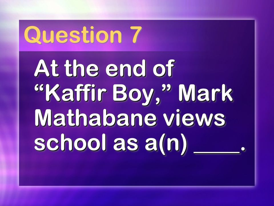 Question 7 At the end of Kaffir Boy, Mark Mathabane views school as a(n) ____.