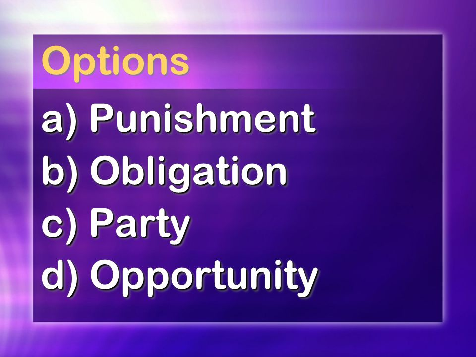 Options a) Punishment b) Obligation c) Party d) Opportunity a) Punishment b) Obligation c) Party d) Opportunity