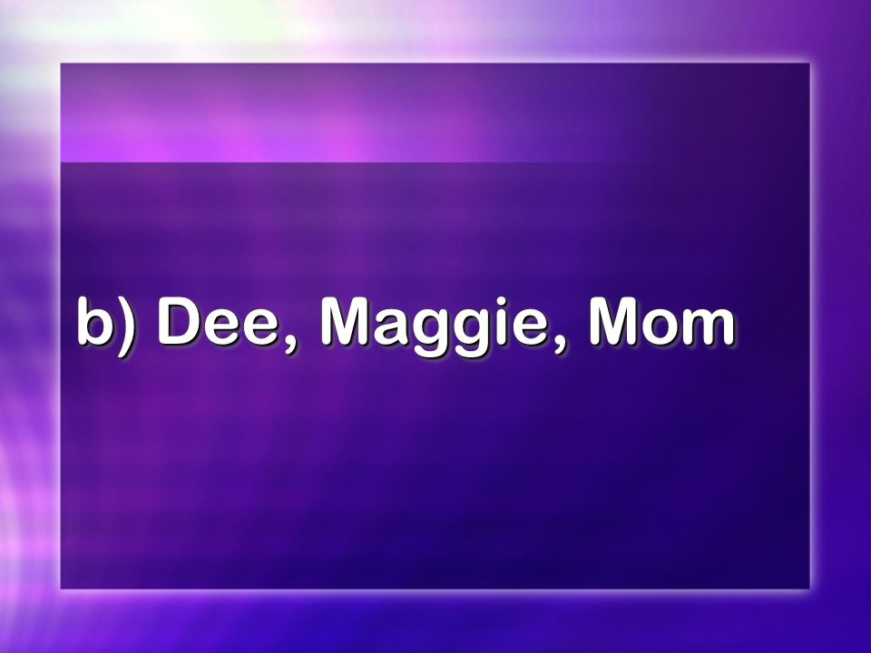 b) Dee, Maggie, Mom