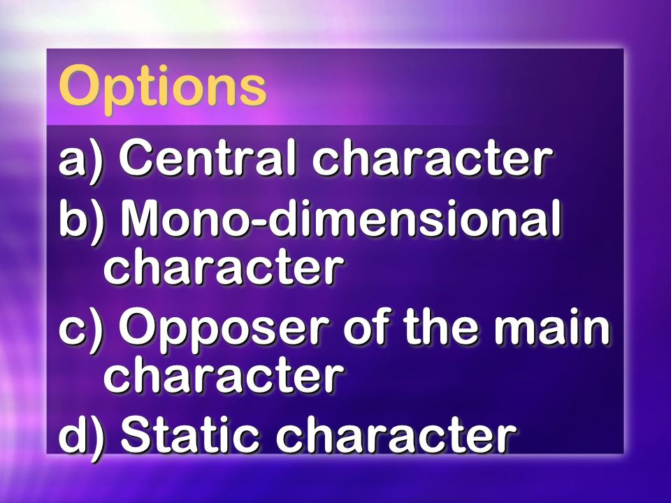 Options a) Central character b) Mono-dimensional character c) Opposer of the main character d) Static character a) Central character b) Mono-dimensional character c) Opposer of the main character d) Static character
