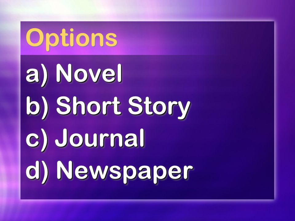 Options a) Novel b) Short Story c) Journal d) Newspaper a) Novel b) Short Story c) Journal d) Newspaper