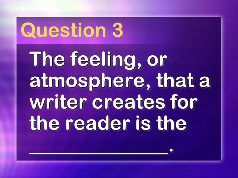 Question 3 The feeling, or atmosphere, that a writer creates for the reader is the ______________.