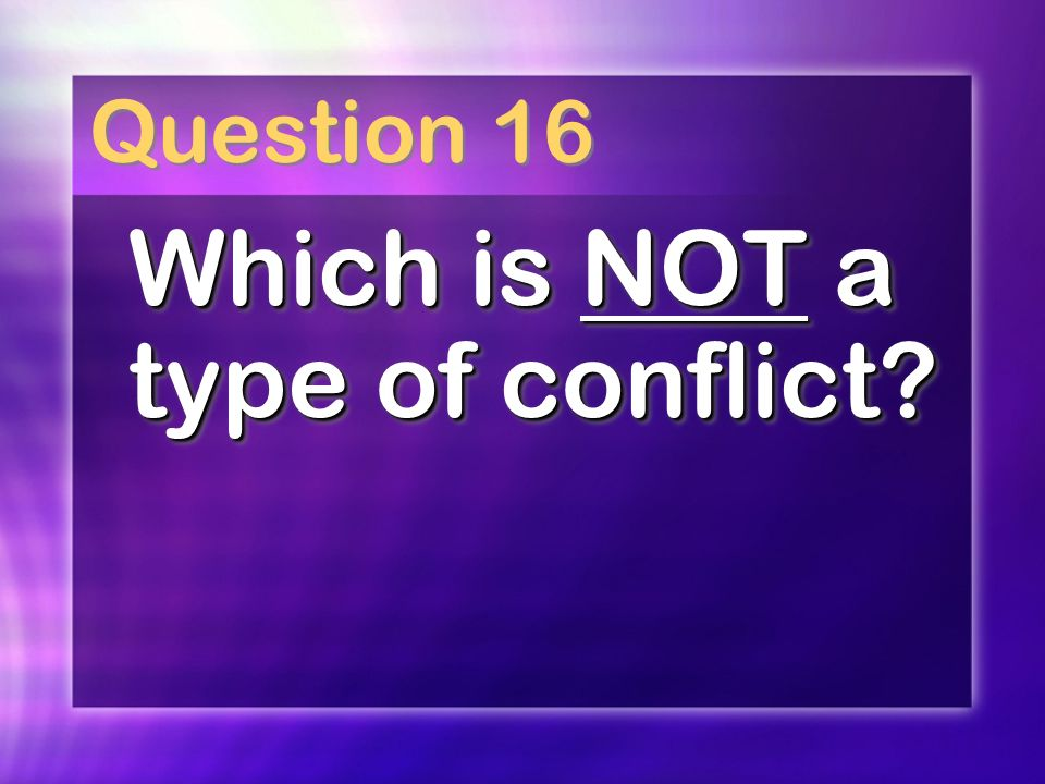 Question 16 Which is NOT a type of conflict