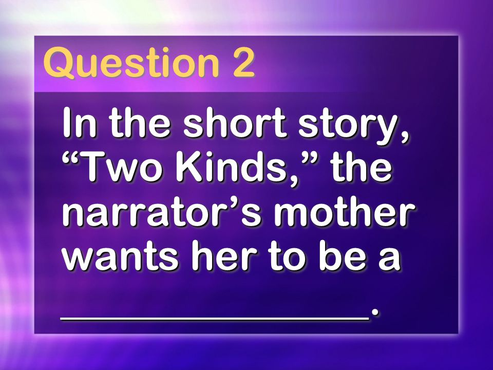 Question 2 In the short story, Two Kinds, the narrators mother wants her to be a _______________.