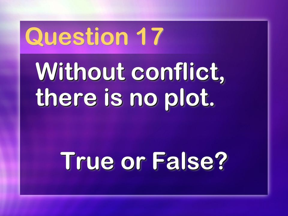 Question 17 Without conflict, there is no plot. True or False.