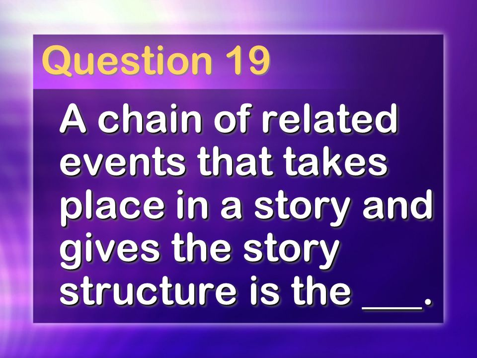Question 19 A chain of related events that takes place in a story and gives the story structure is the ___.
