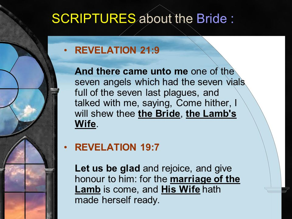 SCRIPTURES about the Bride : REVELATION 21:9 And there came unto me one of the seven angels which had the seven vials full of the seven last plagues, and talked with me, saying, Come hither, I will shew thee the Bride, the Lamb s Wife.