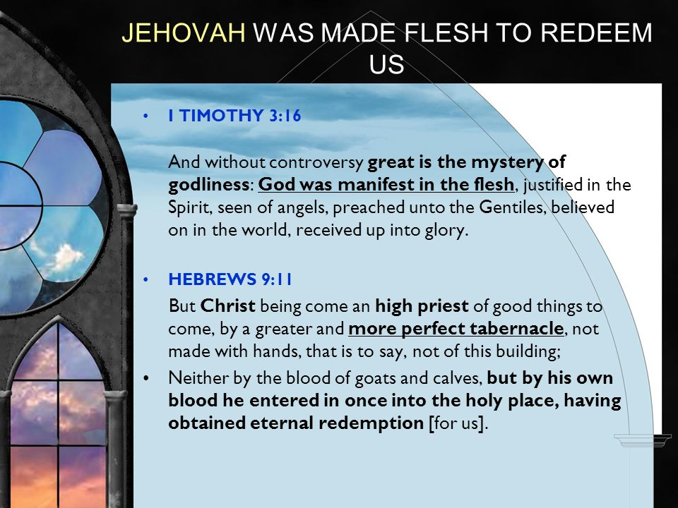 JEHOVAH WAS MADE FLESH TO REDEEM US I TIMOTHY 3:16 And without controversy great is the mystery of godliness: God was manifest in the flesh, justified in the Spirit, seen of angels, preached unto the Gentiles, believed on in the world, received up into glory.