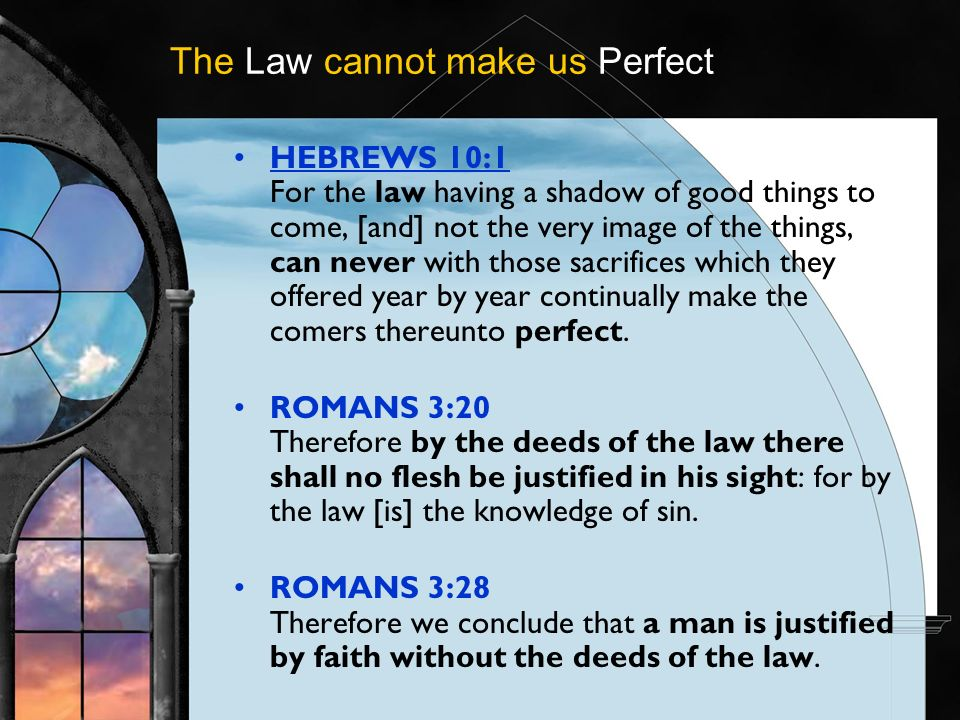 The Law cannot make us Perfect HEBREWS 10:1 For the law having a shadow of good things to come, [and] not the very image of the things, can never with those sacrifices which they offered year by year continually make the comers thereunto perfect.