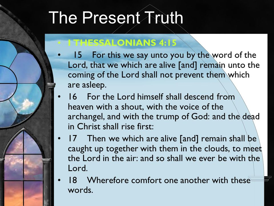The Present Truth I THESSALONIANS 4:15 15 For this we say unto you by the word of the Lord, that we which are alive [and] remain unto the coming of the Lord shall not prevent them which are asleep.